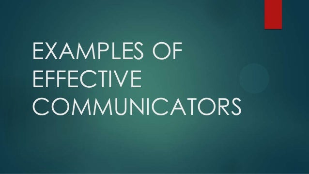 EXAMPLES OF EFFECTIVE COMMUNICATORS