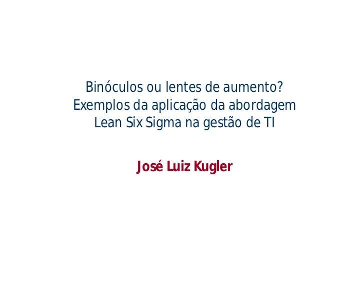 Binóculos ou lentes de aumento?Exemplos da aplicação da abordagem   Lean Six Sigma na gestão de TI         José Luiz Kugler