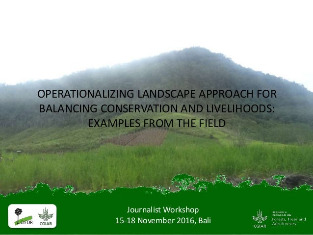 Journalist Workshop 15-18 November 2016, Bali OPERATIONALIZING LANDSCAPE APPROACH FOR BALANCING CONSERVATION AND LIVELIHOO...
