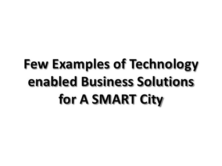 Few Examples of Technology enabled Business Solutions     for A SMART City