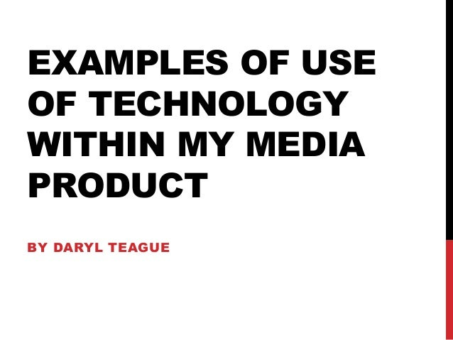EXAMPLES OF USEOF TECHNOLOGYWITHIN MY MEDIAPRODUCTBY DARYL TEAGUE