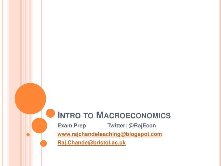 INTRO TO MACROECONOMICSExam Prep        Twitter: @RajEconwww.rajchandeteaching@blogspot.comRaj.Chande@bristol.ac.uk