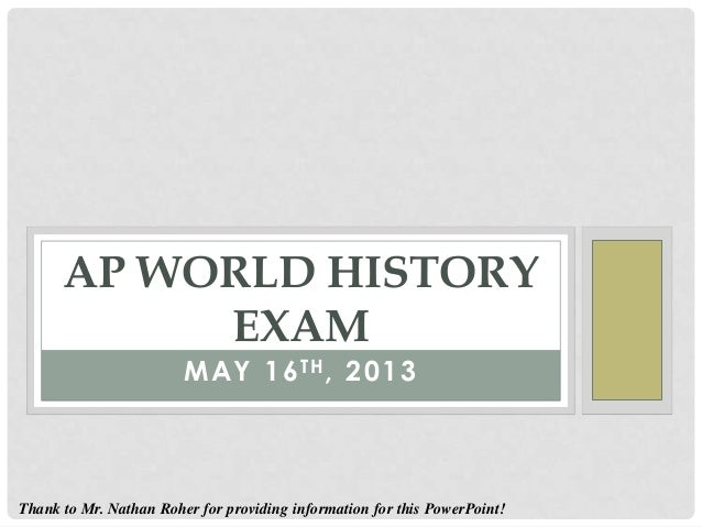 MAY 16TH, 2013AP WORLD HISTORYEXAMThank to Mr. Nathan Roher for providing information for this PowerPoint!