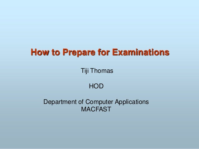 How to Prepare for Examinations Tiji Thomas HOD Department of Computer Applications MACFAST