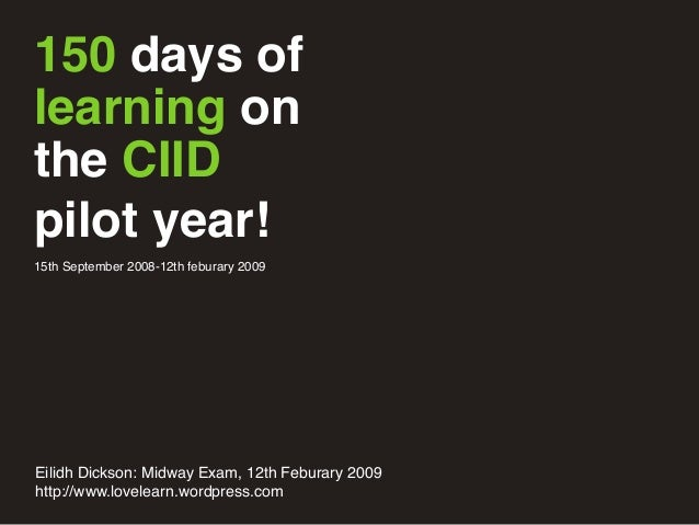 150 days of learning on the CIID pilot year! 15th September 2008-12th feburary 2009 Eilidh Dickson: Midway Exam, 12th Febu...