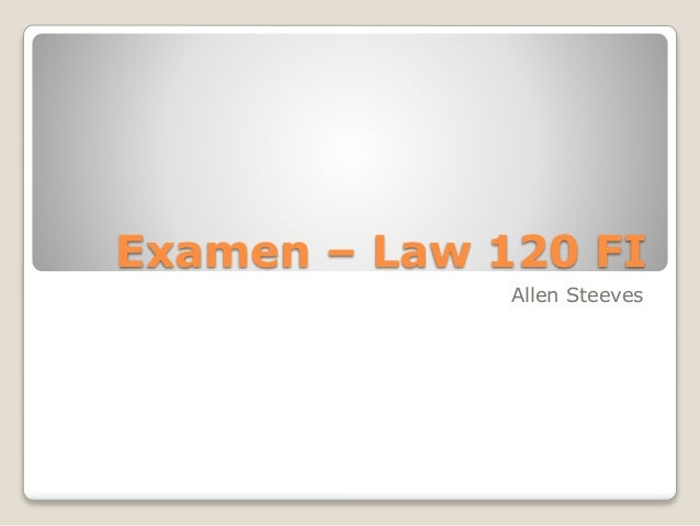 Examen – Law 120 FI Allen Steeves