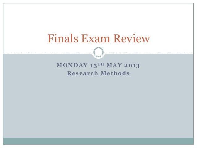 MONDAY 13TH MAY 2013Research MethodsFinals Exam Review