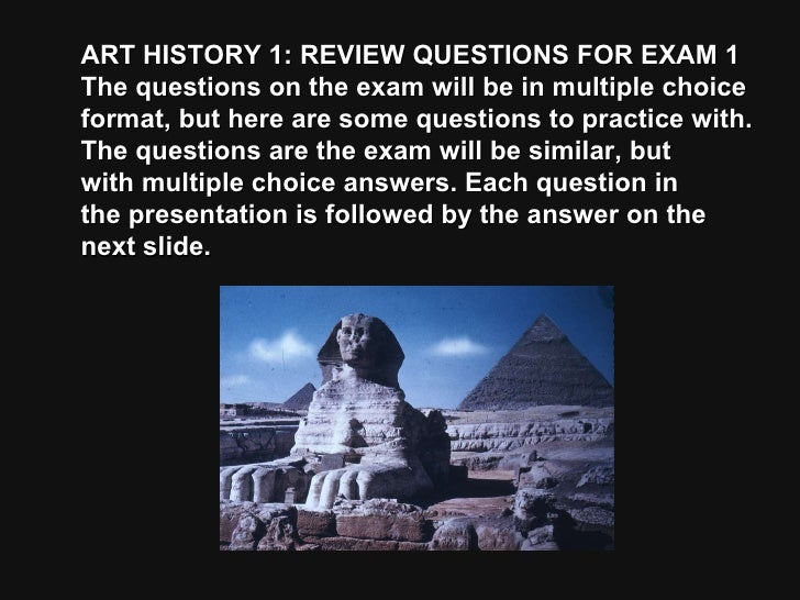 ART HISTORY 1: REVIEW QUESTIONS FOR EXAM 1 The questions on the exam will be in multiple choice format, but here are some ...