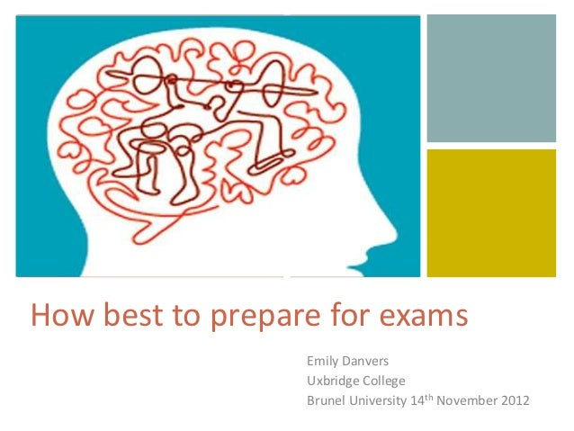 +How best to prepare for exams                  Emily Danvers                  Uxbridge College                  Brunel Un...