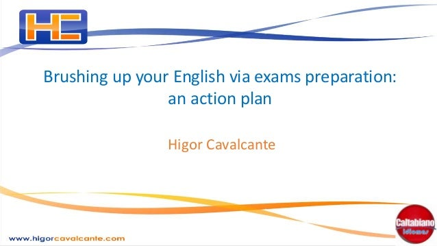 Brushing up your English via exams preparation: an action plan Higor Cavalcante