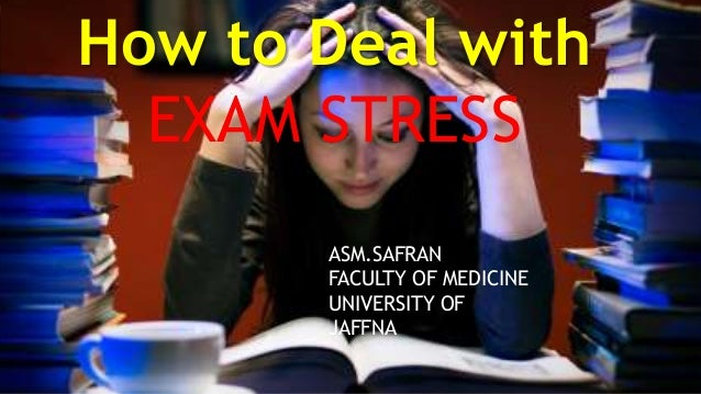 How to Deal with EXAM STRESS ASM.SAFRAN FACULTY OF MEDICINE UNIVERSITY OF JAFFNA