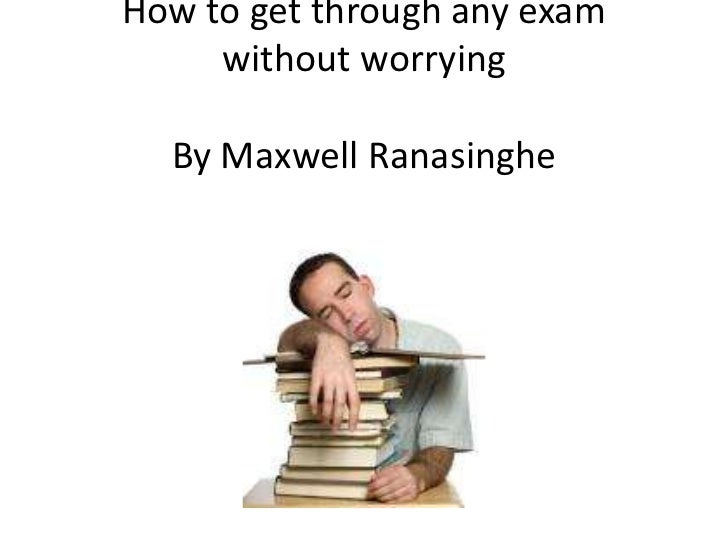 How to get through any exam without worryingBy Maxwell Ranasinghe<br />