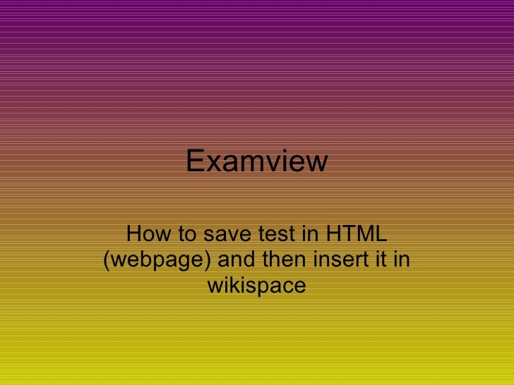 Examview How to save test in HTML (webpage) and then insert it in wikispace