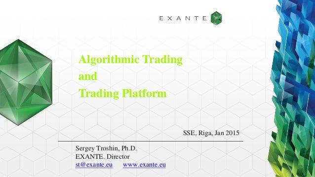 Algorithmic Trading and Trading Platform Sergey Troshin, Ph.D. EXANTE. Director st@exante.eu www.exante.eu SSE, Riga, Jan ...