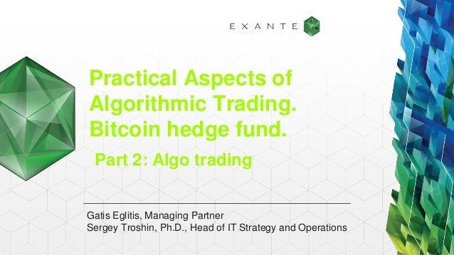 Practical Aspects of Algorithmic Trading. Bitcoin hedge fund. Gatis Eglitis, Managing Partner Sergey Troshin, Ph.D., Head ...