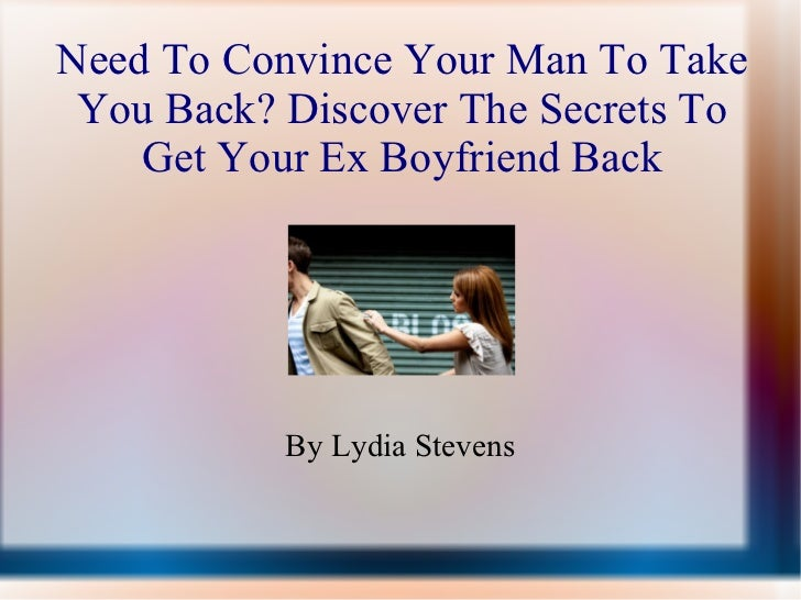 Need To Convince Your Man To Take You Back? Discover The Secrets To Get Your Ex Boyfriend Back By Lydia Stevens