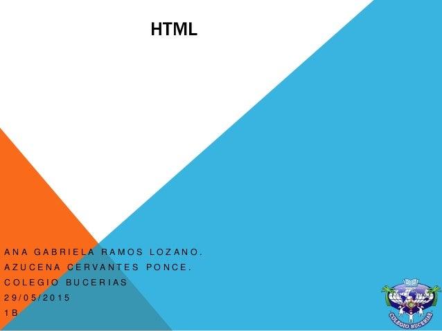 HTML A N A G A B R I E L A R A M O S L O Z A N O . A Z U C E N A C E R V A N T E S P O N C E . C O L E G I O B U C E R I A...