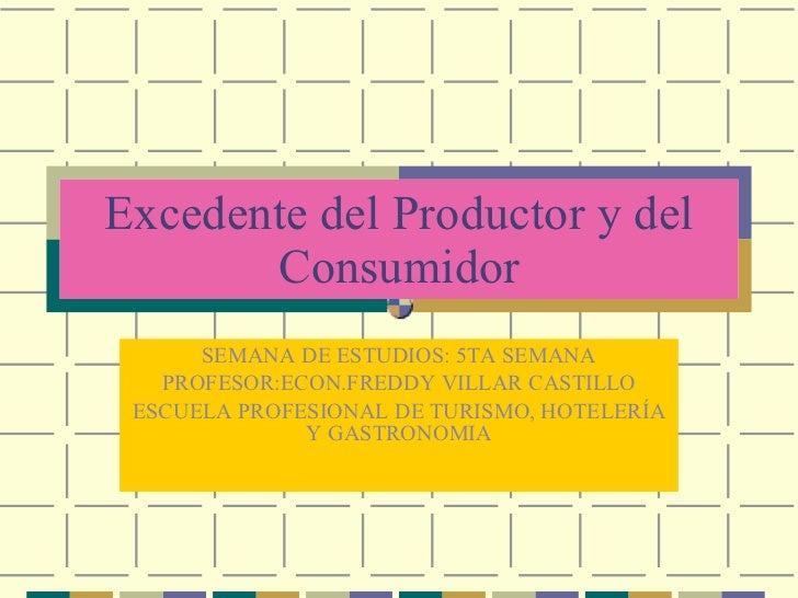Excedente del Productor y del Consumidor SEMANA DE ESTUDIOS: 5TA SEMANA PROFESOR:ECON.FREDDY VILLAR CASTILLO ESCUELA PROFE...