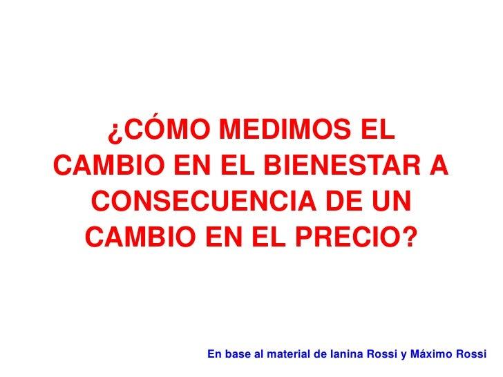 ¿CÓMO MEDIMOS EL CAMBIO EN EL BIENESTAR A CONSECUENCIA DE UN CAMBIO EN EL PRECIO? En base al material de Ianina Rossi y Má...
