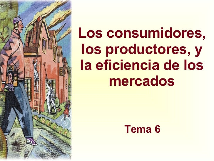 Los consumidores, los productores, y la eficiencia de los mercados Tema 6