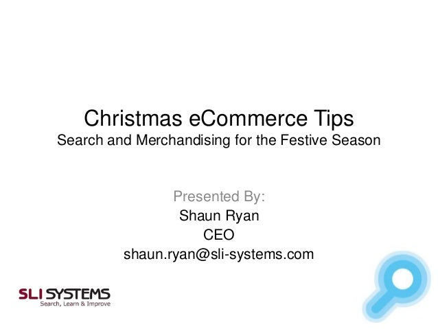 Christmas eCommerce Tips Search and Merchandising for the Festive Season  Presented By: Shaun Ryan CEO shaun.ryan@sli-syst...