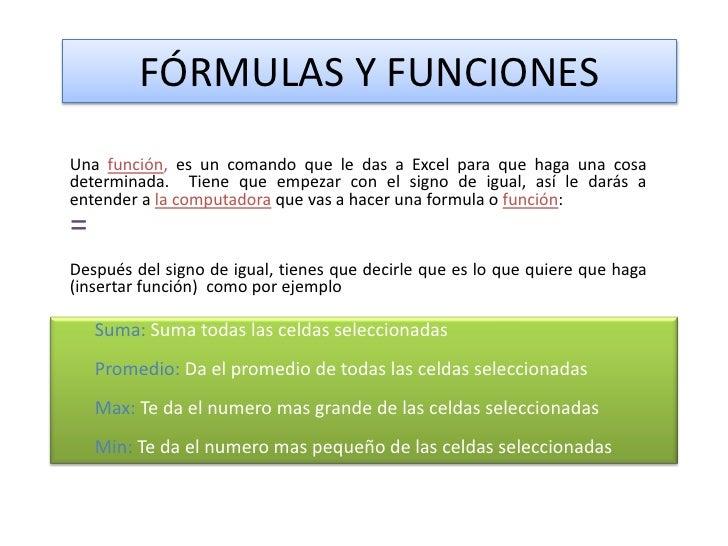 FÓRMULAS Y FUNCIONES<br />Una función, es un comando que le das a Excel para que haga una cosa determinada.  Tiene que emp...