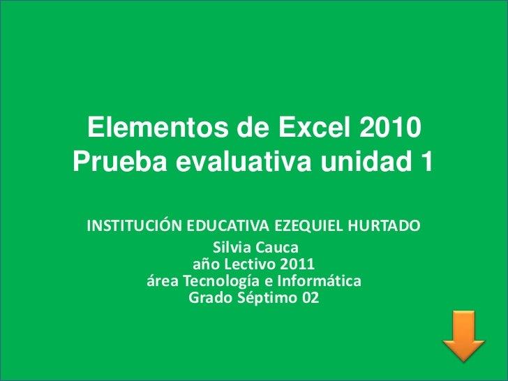 Elementos de Excel 2010Prueba evaluativa unidad 1<br />INSTITUCIÓN EDUCATIVA EZEQUIEL HURTADO<br /> Silvia Cauca          ...