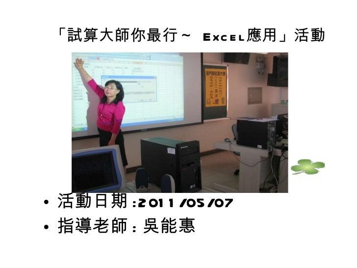「試算大師你最行~  Excel 應用」活動 <ul><li>活動日期 :2011/05/07 </li></ul><ul><li>指導老師 : 吳能惠 </li></ul>