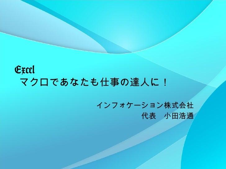 Excel   マクロであなたも仕事の達人に! インフォケーション株式会社 代表 小田浩通
