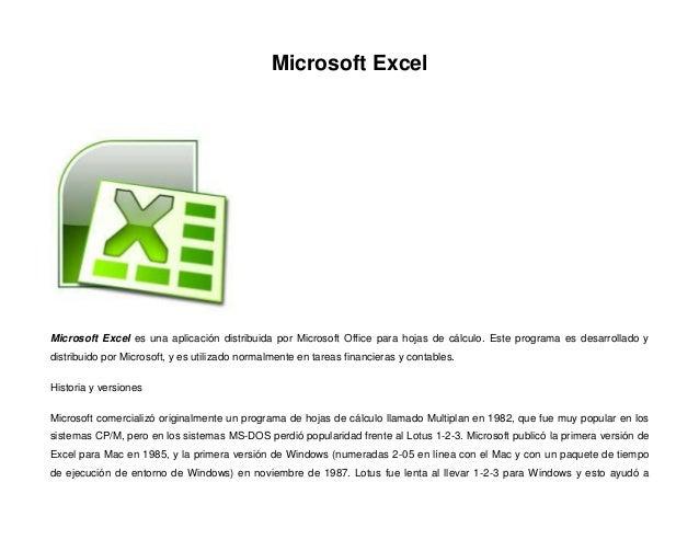 Microsoft Excel  Microsoft Excel es una aplicación distribuida por Microsoft Office para hojas de cálculo. Este programa e...