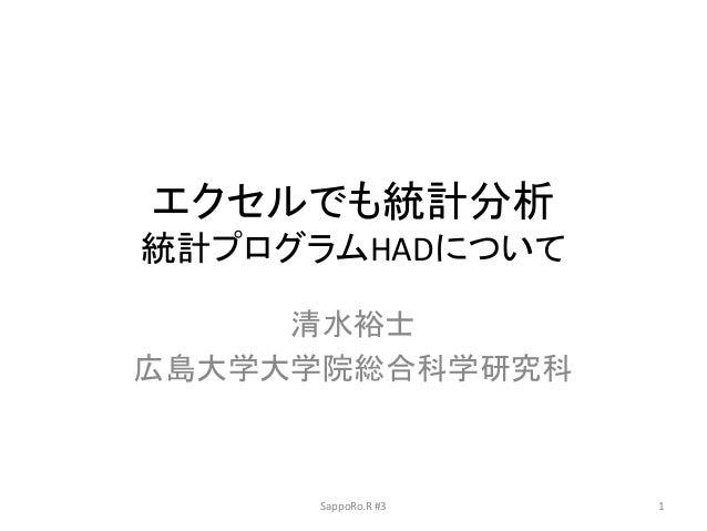 エクセルでも統計分析 統計プログラムHADについて 清水裕士 広島大学大学院総合科学研究科 SappoRo.R #3 1