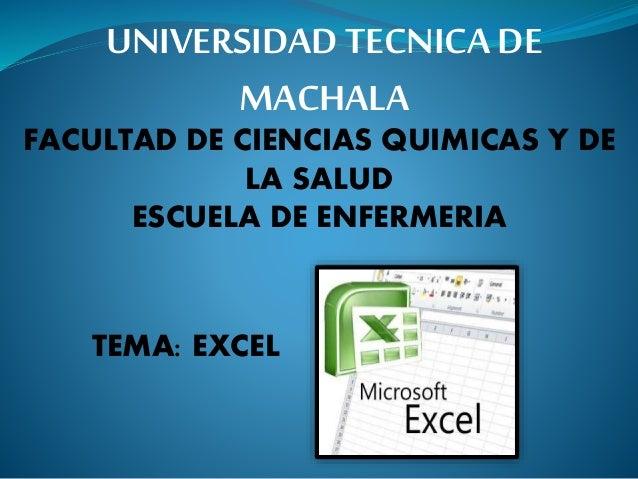 TEMA: EXCEL UNIVERSIDAD TECNICA DE MACHALA FACULTAD DE CIENCIAS QUIMICAS Y DE LA SALUD ESCUELA DE ENFERMERIA