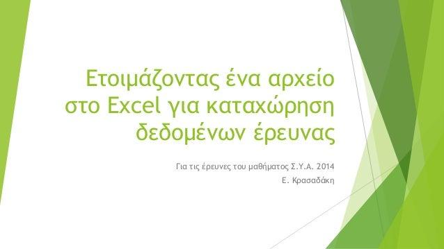 Ετοιμάζοντας ένα αρχείο στο Excelγια καταχώρηση δεδομένων έρευνας  Για τις έρευνες του μαθήματος Σ.Υ.Α. 2014  Ε. Κρασαδάκη