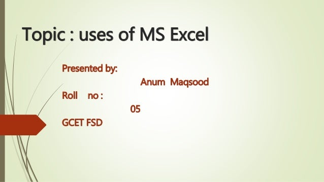 Topic : uses of MS Excel Presented by: Anum Maqsood Roll no : 05 GCET FSD