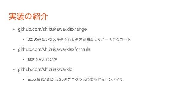 実装の紹介 • github.com/shibukawa/xlsxrange • B2:D5みたいな文字列を行と列の範囲としてパースするコード • github.com/shibukawa/xlsxformula • 数式をASTに分解 • g...