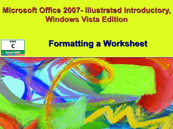 Microsoft Office 2007- Illustrated Introductory, Windows Vista Edition Formatting a Worksheet