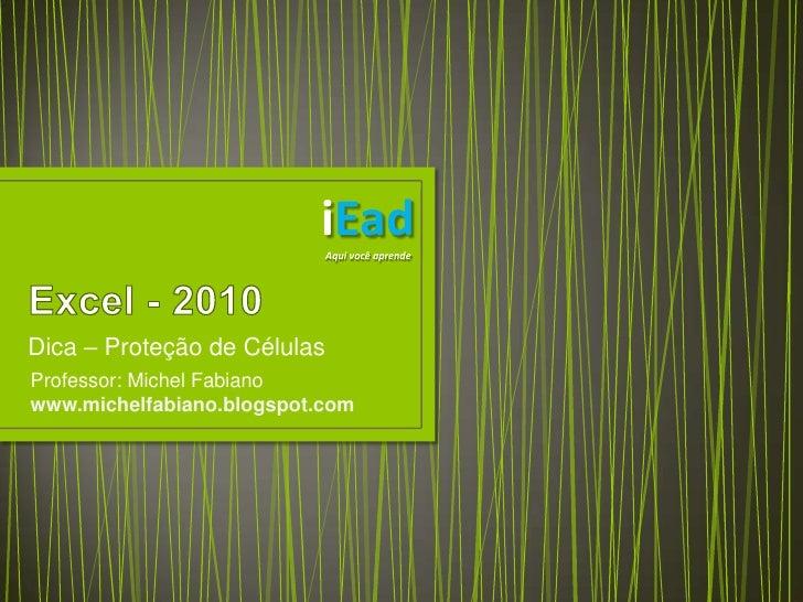 Excel - 2010<br />Dica – Proteção de Células<br />iEad<br />Aqui você aprende<br />Professor: Michel Fabiano<br />www.mich...