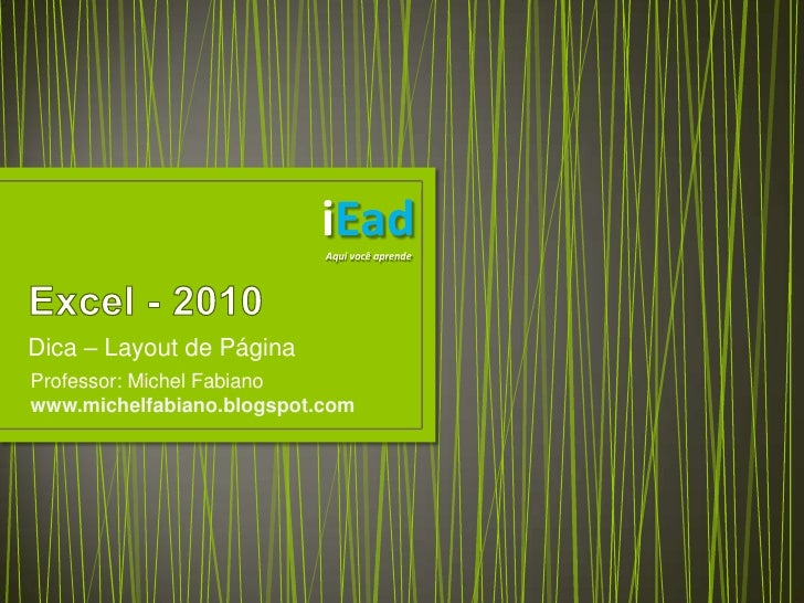 Excel - 2010<br />Dica – Layout de Página<br />iEad<br />Aqui você aprende<br />Professor: Michel Fabiano<br />www.michelf...