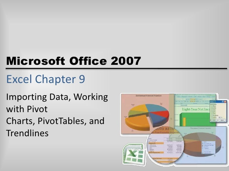 Excel Chapter 9<br />Importing Data, Working with Pivot Charts, PivotTables, and Trendlines<br />
