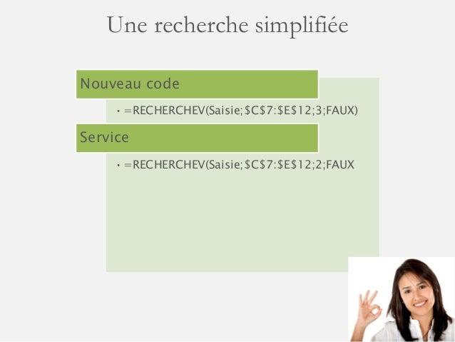 Une recherche simplifiée  Nouveau code  •=RECHERCHEV(Saisie;$C$7:$E$12;3;FAUX)  Service  •=RECHERCHEV(Saisie;$C$7:$E$12;2;...