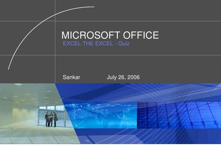 MICROSOFT OFFICEEXCEL THE EXCEL - Quiz<br />Sankar  July 26, 2006<br />