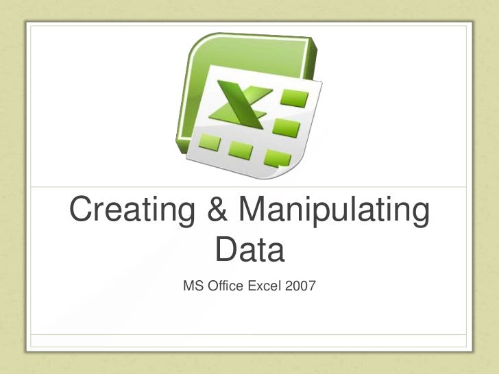 Creating & Manipulating         Data       MS Office Excel 2007