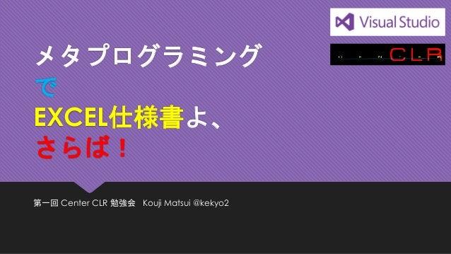 メタプログラミング で EXCEL仕様書よ、 さらば!  第一回Center CLR 勉強会Kouji Matsui @kekyo2