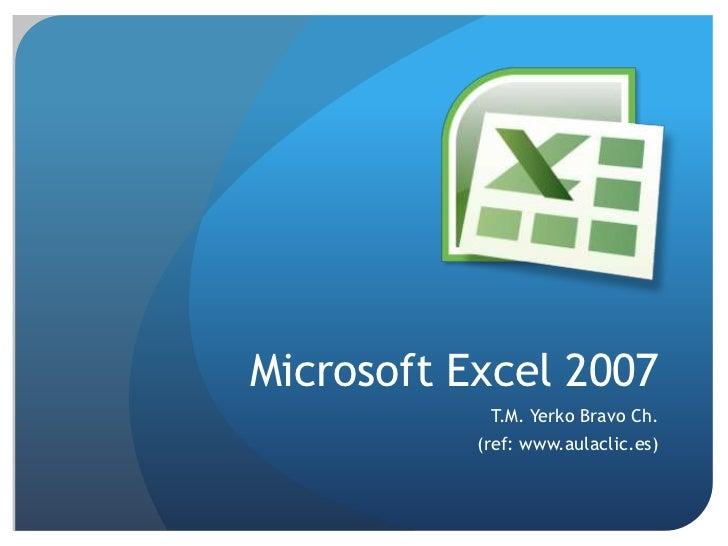 Microsoft Excel 2007<br />T.M. Yerko Bravo Ch.<br />(ref: www.aulaclic.es)<br />