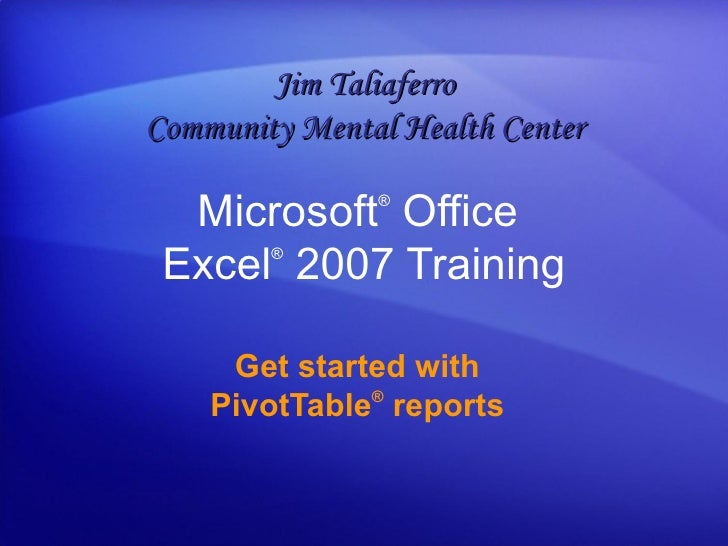 Microsoft ®  Office  Excel ®   2007 Training Get started with PivotTable ®  reports Jim Taliaferro Community Mental Health...