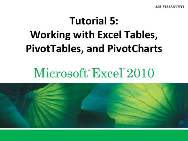 Tutorial 5: Working with Excel Tables,PivotTables, and PivotCharts Microsoft Excel 2010            ®      ®