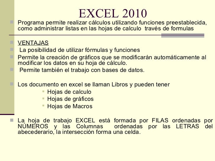 EXCEL 2010 <ul><li>Programa permite realizar cálculos utilizando funciones preestablecida, como administrar listas en las ...