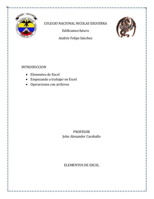 COLEGIO NACIONAL NICOLAS ESGUERRA Edificamos futuro Andrés Felipe Sánchez INTRODUCCION  Elementos de Excel  Empezando a ...