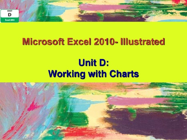 Microsoft Excel 2010- Illustrated           Unit D:     Working with Charts