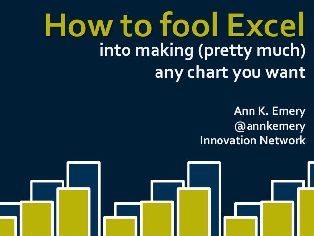 How to fool Excel into making (pretty much) any chart you want  Ann K. Emery @annkemery Innovation Network